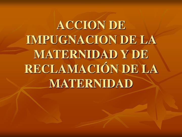 ACCION DE IMPUGNACION DE LA MATERNIDAD Y DE RECLAMACIÓN DE LA MATERNIDAD