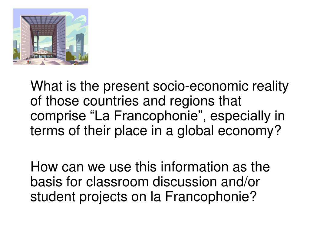 "What is the present socio-economic reality of those countries and regions that comprise ""La Francophonie"", especially in terms of their place in a global economy?"