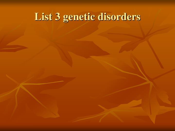 List 3 genetic disorders