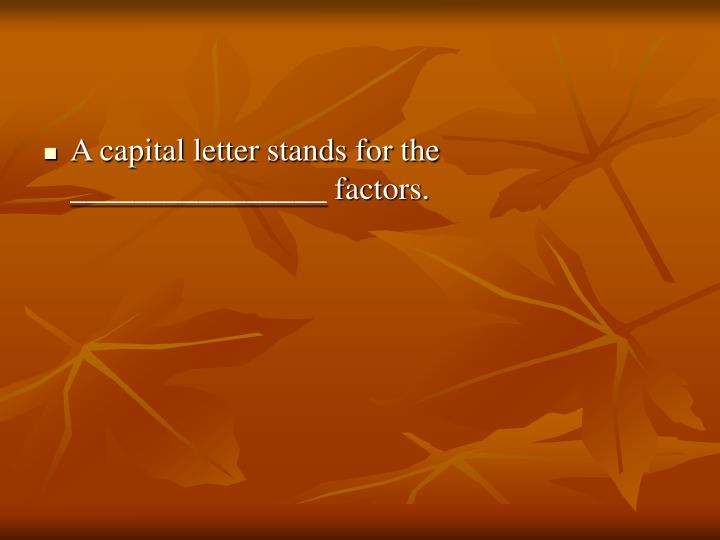A capital letter stands for the ________________ factors.