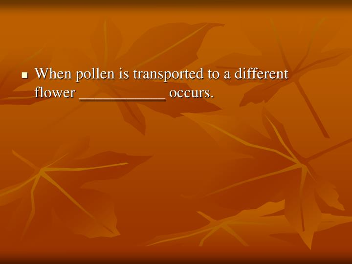 When pollen is transported to a different flower ___________ occurs.