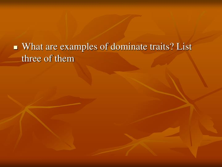 What are examples of dominate traits? List three of them