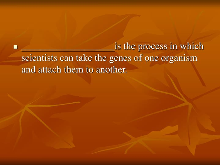 ___________________is the process in which scientists can take the genes of one organism and attach them to another.