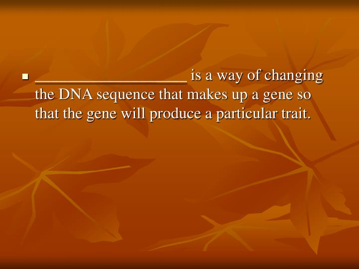 ___________________ is a way of changing the DNA sequence that makes up a gene so that the gene will produce a particular trait.