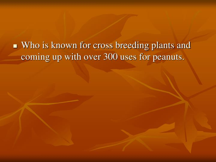Who is known for cross breeding plants and coming up with over 300 uses for peanuts.