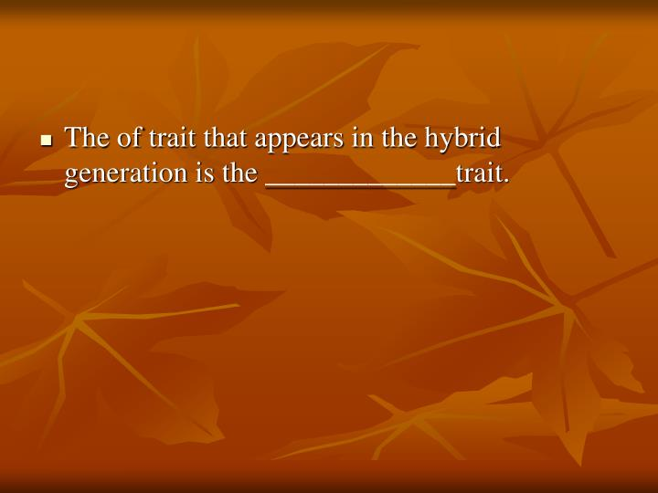 The of trait that appears in the hybrid generation is the _____________trait.