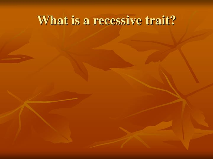 What is a recessive trait?