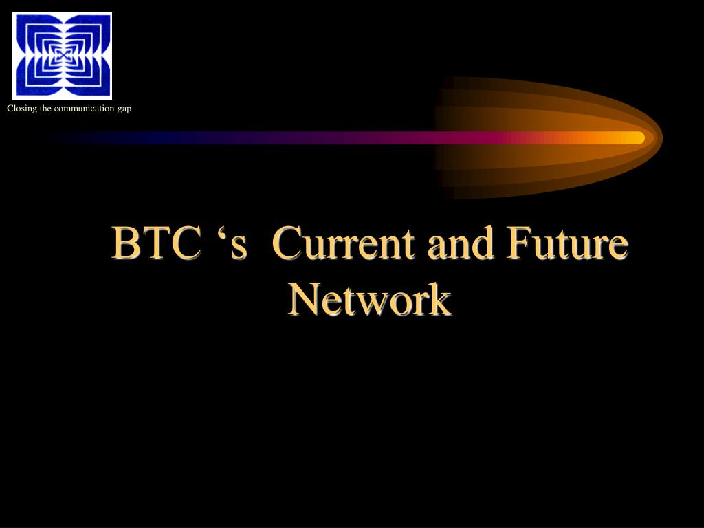 BTC 's  Current and Future Network