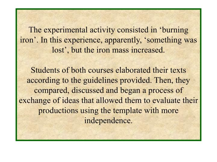 The experimental activity consisted in 'burning iron'. In this experience, apparently, 'something was lost', but the iron mass increased.