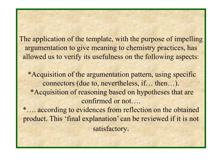 The application of the template, with the purpose of impelling argumentation to give meaning to chemistry practices, has allowed us to verify its usefulness on the following aspects: