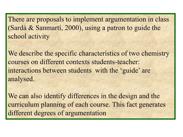 There are proposals to implement argumentation in class (Sardà & Sanmartí, 2000), using a patron to guide the school activity