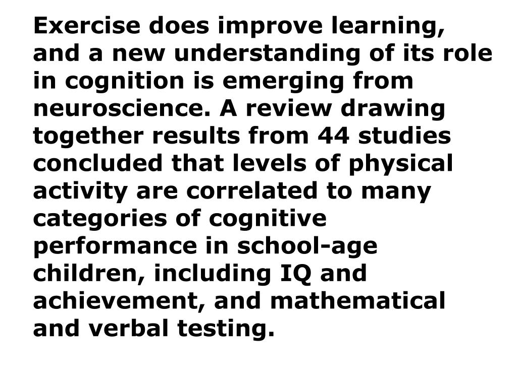 Exercise does improve learning, and a new understanding of its role in cognition is emerging from neuroscience. A review drawing together results from 44 studies concluded that levels of physical activity are correlated to many categories of cognitive performance in school-age children, including IQ and achievement, and mathematical and verbal testing.