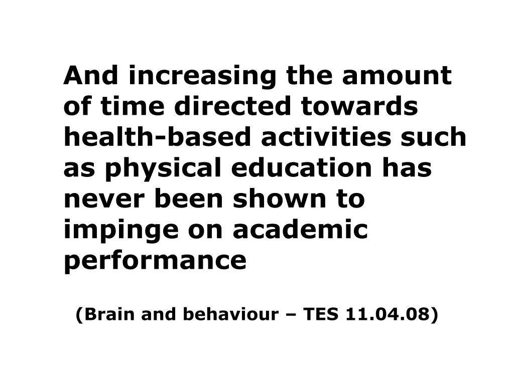 And increasing the amount of time directed towards health-based activities such as physical education has never been shown to impinge on academic performance