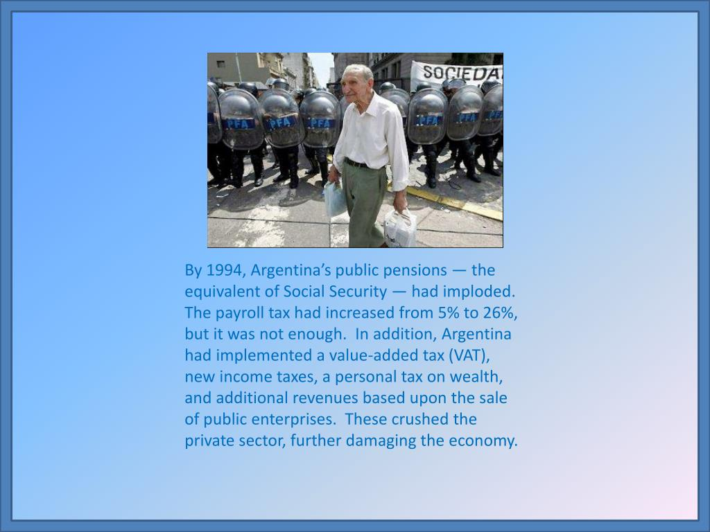 By 1994, Argentina's public pensions — the equivalent of Social Security — had imploded.  The payroll tax had increased from 5% to 26%, but it was not enough.  In addition, Argentina had implemented a value-added tax (VAT), new income taxes, a personal tax on wealth, and additional revenues based upon the sale of public enterprises.  These crushed the private sector, further damaging the economy.