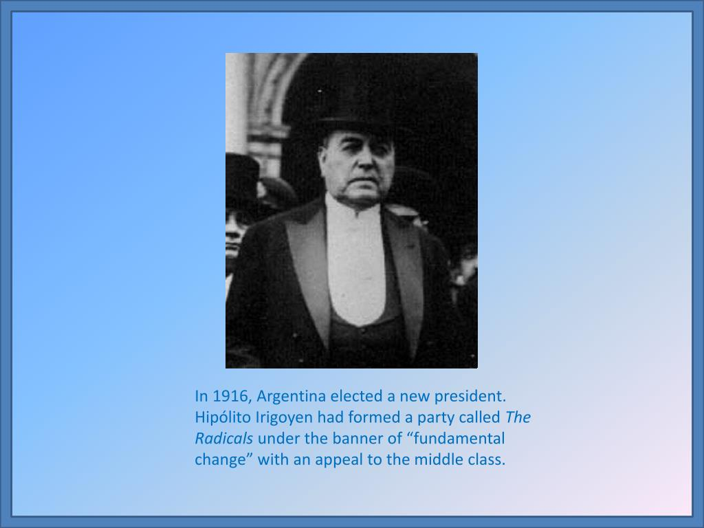 In 1916, Argentina elected a new president.  Hipólito Irigoyen had formed a party called