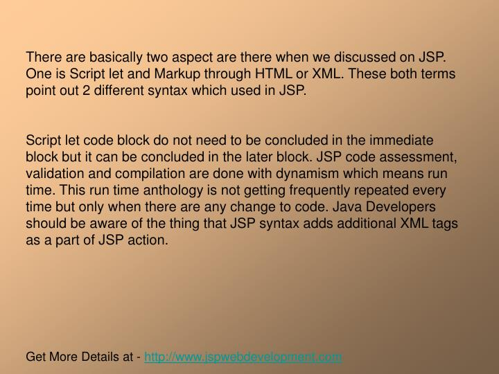 There are basically two aspect are there when we discussed on JSP. One is Script let and Markup thro...
