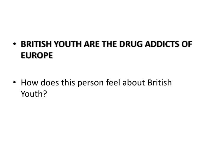 BRITISH YOUTH ARE THE DRUG ADDICTS OF EUROPE