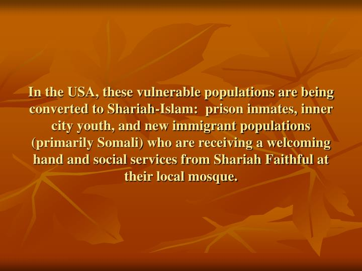 In the USA, these vulnerable populations are being converted to Shariah-Islam:  prison inmates, inner city youth, and new immigrant populations (primarily Somali) who are receiving a welcoming hand and social services from Shariah Faithful at their local mosque.