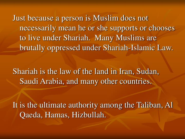 Just because a person is Muslim does not necessarily mean he or she supports or chooses to live unde...