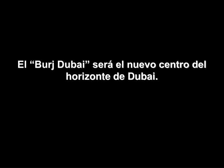 """El """"Burj Dubai"""" será el nuevo centro del horizonte de Dubai."""