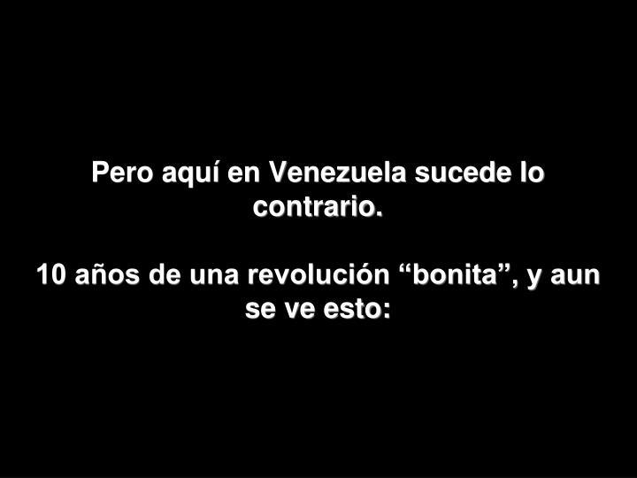 Pero aquí en Venezuela sucede lo contrario.