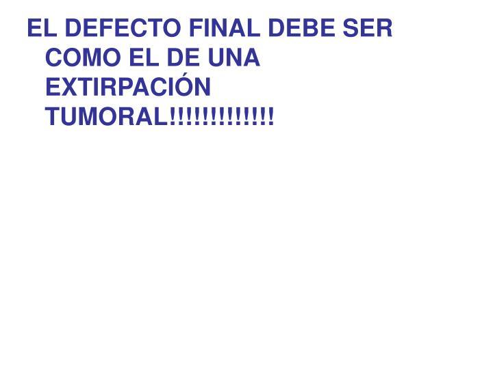 EL DEFECTO FINAL DEBE SER COMO EL DE UNA EXTIRPACIN TUMORAL!!!!!!!!!!!!!