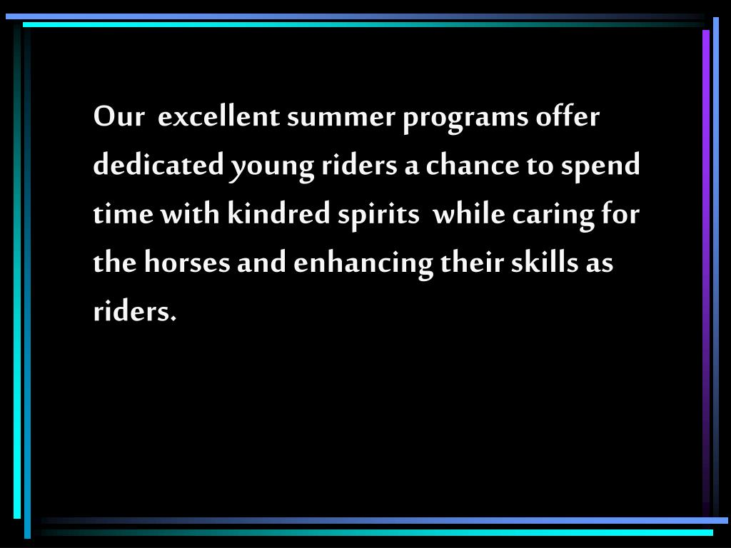 Our  excellent summer programs offer dedicated young riders a chance to spend time with kindred spirits  while caring for the horses and enhancing their skills as riders.