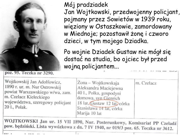 Mj pradziadek                                   Jan Wojtkowski, przedwojenny policjant, pojmany przez Sowietw w 1939 roku, wiziony w Ostaszkowie, zamordowany   w Miednoje; pozostawi on i czworo dzieci, w tym mojego Dziadka.