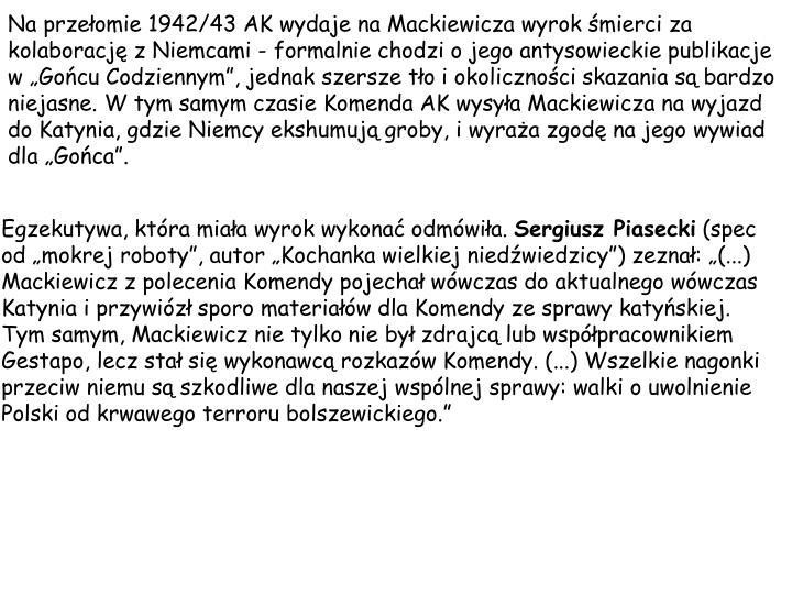 Na przeomie 1942/43 AK wydaje na Mackiewicza wyrok mierci za kolaboracj z Niemcami - formalnie chodzi o jego antysowieckie publikacje w Gocu Codziennym, jednak szersze to i okolicznoci skazania s bardzo niejasne. W tym samym czasie Komenda AK wysya Mackiewicza na wyjazd do Katynia, gdzie Niemcy ekshumuj groby, i wyraa zgod na jego wywiad dla Goca.
