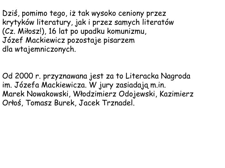 Dzi, pomimo tego, i tak wysoko ceniony przez krytykw literatury, jak i przez samych literatw      (Cz. Miosz!), 16 lat po upadku komunizmu,              Jzef Mackiewicz pozostaje pisarzem                        dla wtajemniczonych.