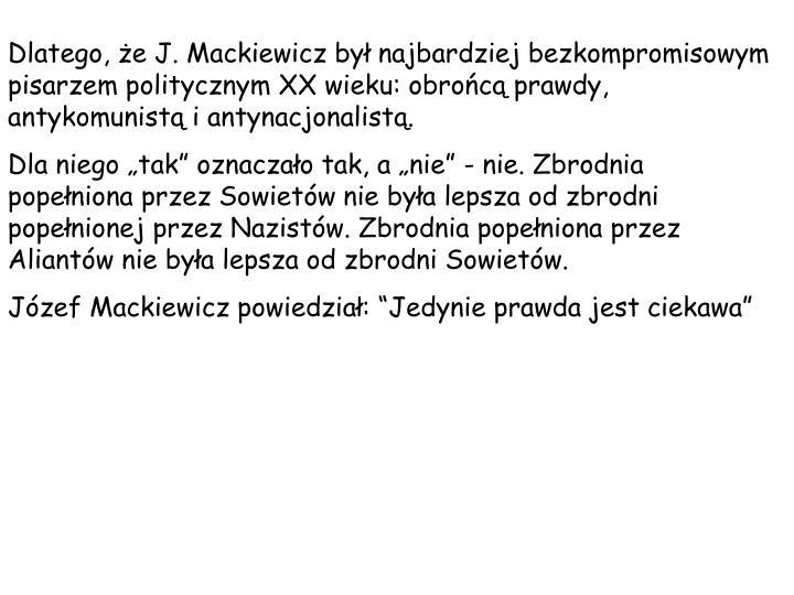 Dlatego, e J. Mackiewicz by najbardziej bezkompromisowym pisarzem politycznym XX wieku: obroc prawdy, antykomunist i antynacjonalist.