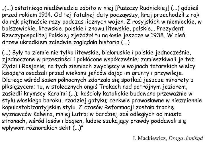 (...) ostatniego niedwiedzia zabito w niej [Puszczy Rudnickiej] (...) gdzie przed rokiem 1914. Od tej fatalnej daty poczwszy, kraj przechodzi z rk do rk pitnacie razy podczas licznych wojen. Z rosyjskich w niemieckie, w bolszewickie, litewskie, polskie i znowu litewskie, polskie... Prezydent Rzeczypospolitej Polskiej zjeda tu na osie jeszcze w 1938. W cie drzew ukradkiem zaledwie zagldaa historia (...)