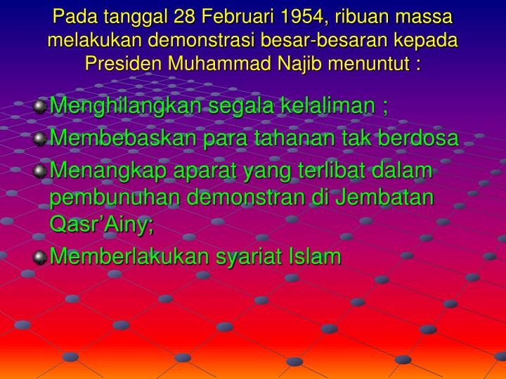 Pada tanggal 28 Februari 1954, ribuan massa melakukan demonstrasi besar-besaran kepada Presiden Muhammad Najib menuntut :