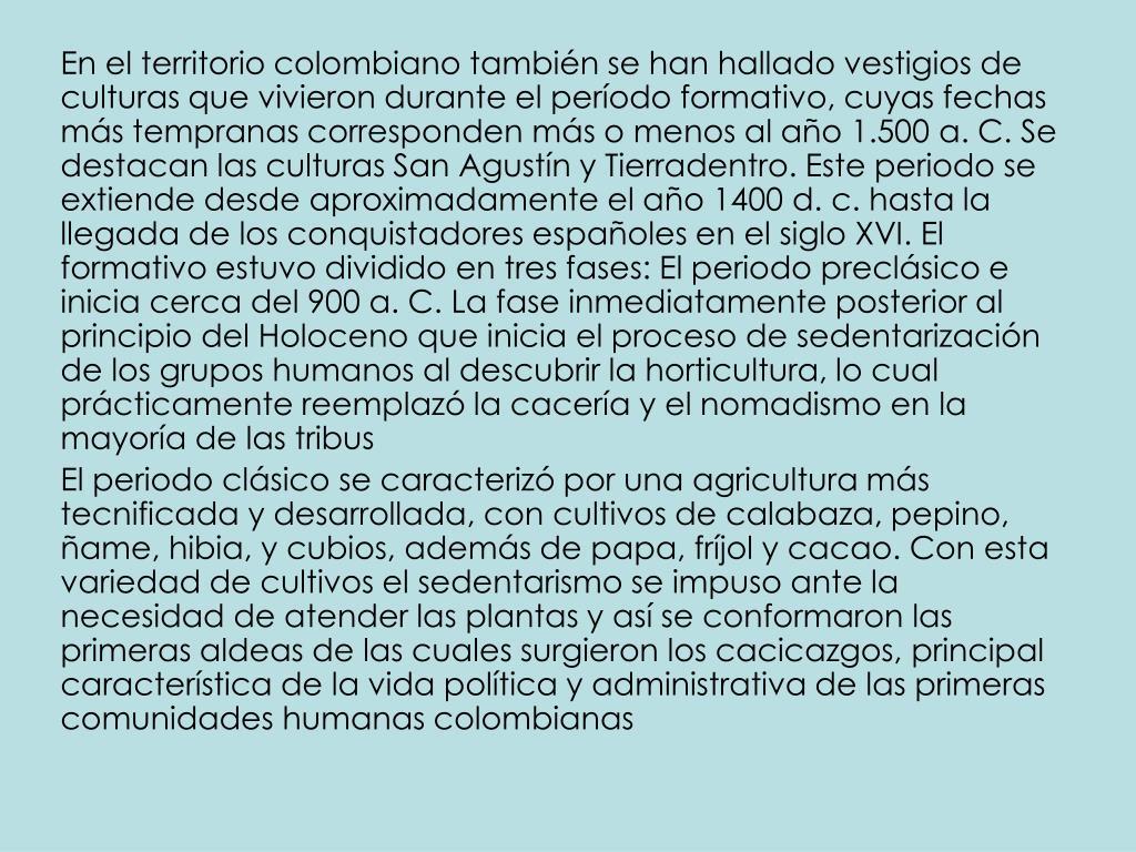 En el territorio colombiano también se han hallado vestigios de culturas que vivieron durante el período formativo, cuyas fechas más tempranas corresponden más o menos al año 1.500a.C. Se destacan las culturas San Agustín y Tierradentro. Este periodo se extiende desde aproximadamente el año 1400d.c. hasta la llegada de los conquistadores españoles en el siglo XVI. El formativo estuvo dividido en tres fases: El periodo preclásico e inicia cerca del 900a.C. La fase inmediatamente posterior al principio del Holoceno que inicia el proceso de sedentarización de los grupos humanos al descubrir la horticultura, lo cual prácticamente reemplazó la cacería y el nomadismo en la mayoría de las tribus