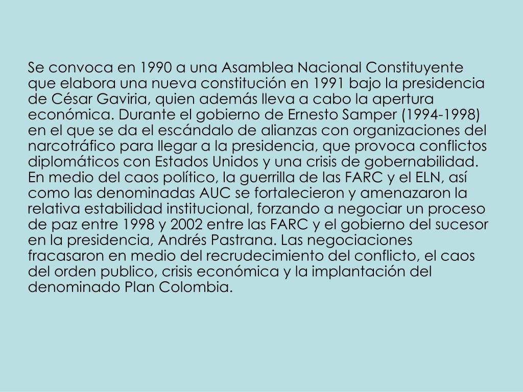 Se convoca en 1990 a una Asamblea Nacional Constituyente que elabora una nueva constitución en 1991 bajo la presidencia de César Gaviria, quien además lleva a cabo la apertura económica. Durante el gobierno de Ernesto Samper (1994-1998) en el que se da el escándalo de alianzas con organizaciones del narcotráfico para llegar a la presidencia, que provoca conflictos diplomáticos con Estados Unidos y una crisis de gobernabilidad. En medio del caos político, la guerrilla de las FARC y el ELN, así como las denominadas AUC se fortalecieron y amenazaron la relativa estabilidad institucional, forzando a negociar un proceso de paz entre 1998 y 2002 entre las FARC y el gobierno del sucesor en la presidencia, Andrés Pastrana. Las negociaciones fracasaron en medio del recrudecimiento del conflicto, el caos del orden publico, crisis económica y la implantación del denominado Plan Colombia.