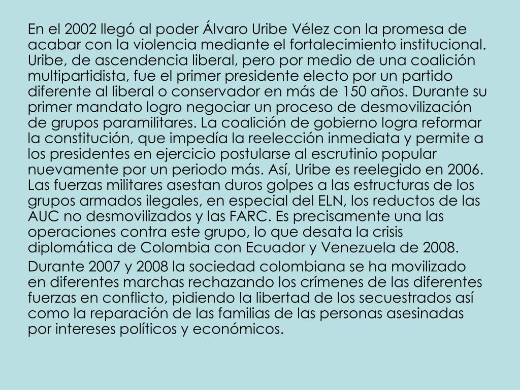 En el 2002 llegó al poder Álvaro Uribe Vélez con la promesa de acabar con la violencia mediante el fortalecimiento institucional. Uribe, de ascendencia liberal, pero por medio de una coalición multipartidista, fue el primer presidente electo por un partido diferente al liberal o conservador en más de 150 años. Durante su primer mandato logro negociar un proceso de desmovilización de grupos paramilitares. La coalición de gobierno logra reformar la constitución, que impedía la reelección inmediata y permite a los presidentes en ejercicio postularse al escrutinio popular nuevamente por un periodo más. Así, Uribe es reelegido en 2006. Las fuerzas militares asestan duros golpes a las estructuras de los grupos armados ilegales, en especial del ELN, los reductos de las AUC no desmovilizados y las FARC. Es precisamente una las operaciones contra este grupo, lo que desata la crisis diplomática de Colombia con Ecuador y Venezuela de 2008.