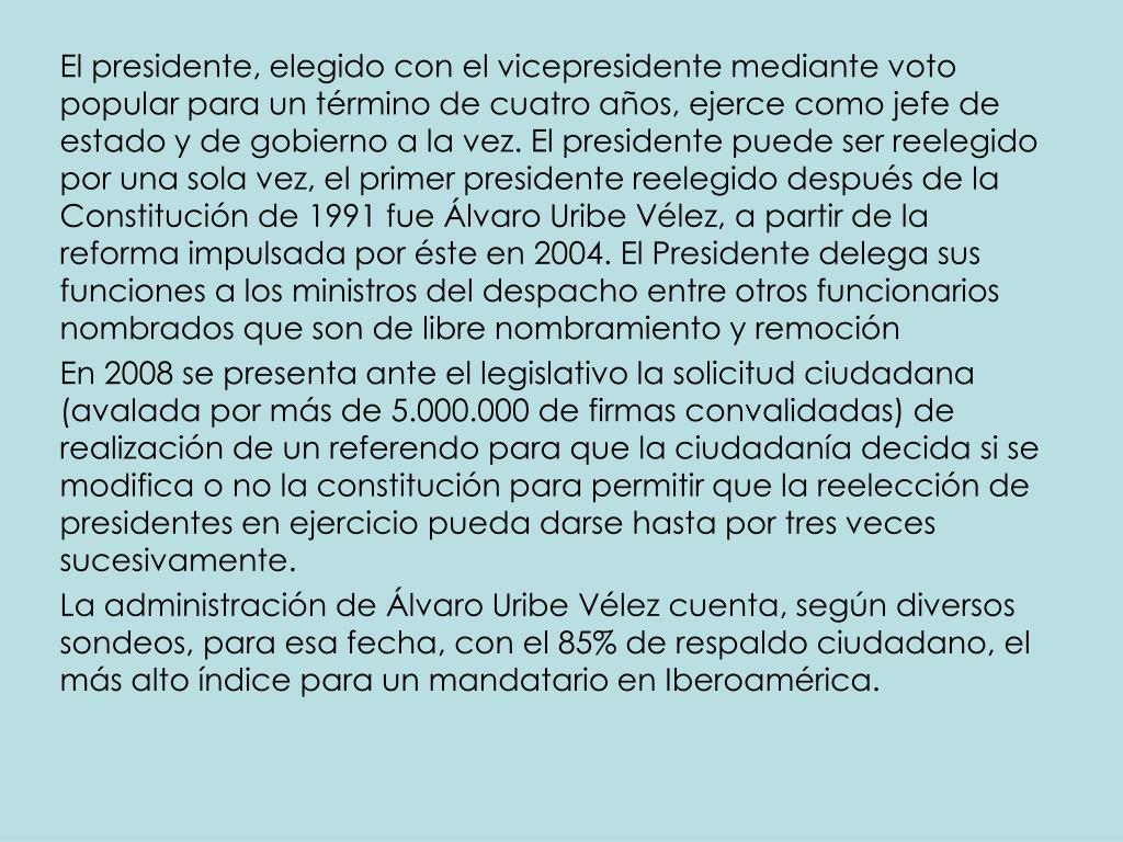 El presidente, elegido con el vicepresidente mediante voto popular para un término de cuatro años, ejerce como jefe de estado y de gobierno a la vez. El presidente puede ser reelegido por una sola vez, el primer presidente reelegido después de la Constitución de 1991 fue Álvaro Uribe Vélez, a partir de la reforma impulsada por éste en 2004. El Presidente delega sus funciones a los ministros del despacho entre otros funcionarios nombrados que son de libre nombramiento y remoción