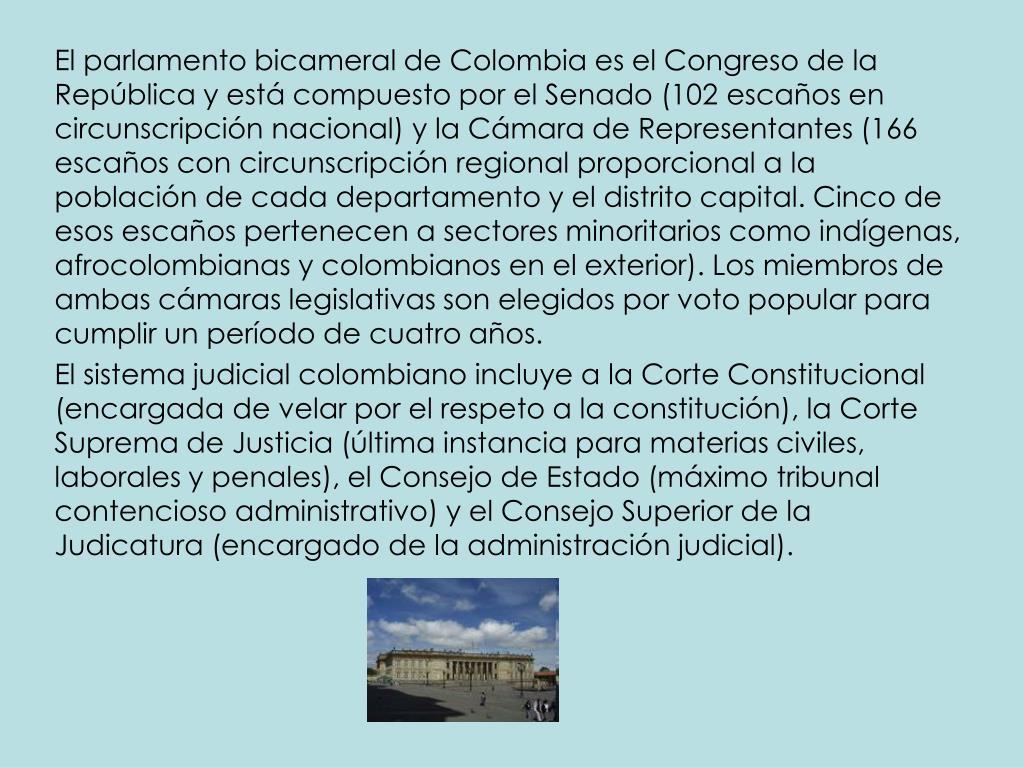 El parlamento bicameral de Colombia es el Congreso de la República y está compuesto por el Senado (102 escaños en circunscripción nacional) y la Cámara de Representantes (166 escaños con circunscripción regional proporcional a la población de cada departamento y el distrito capital. Cinco de esos escaños pertenecen a sectores minoritarios como indígenas, afrocolombianas y colombianos en el exterior). Los miembros de ambas cámaras legislativas son elegidos por voto popular para cumplir un período de cuatro años.