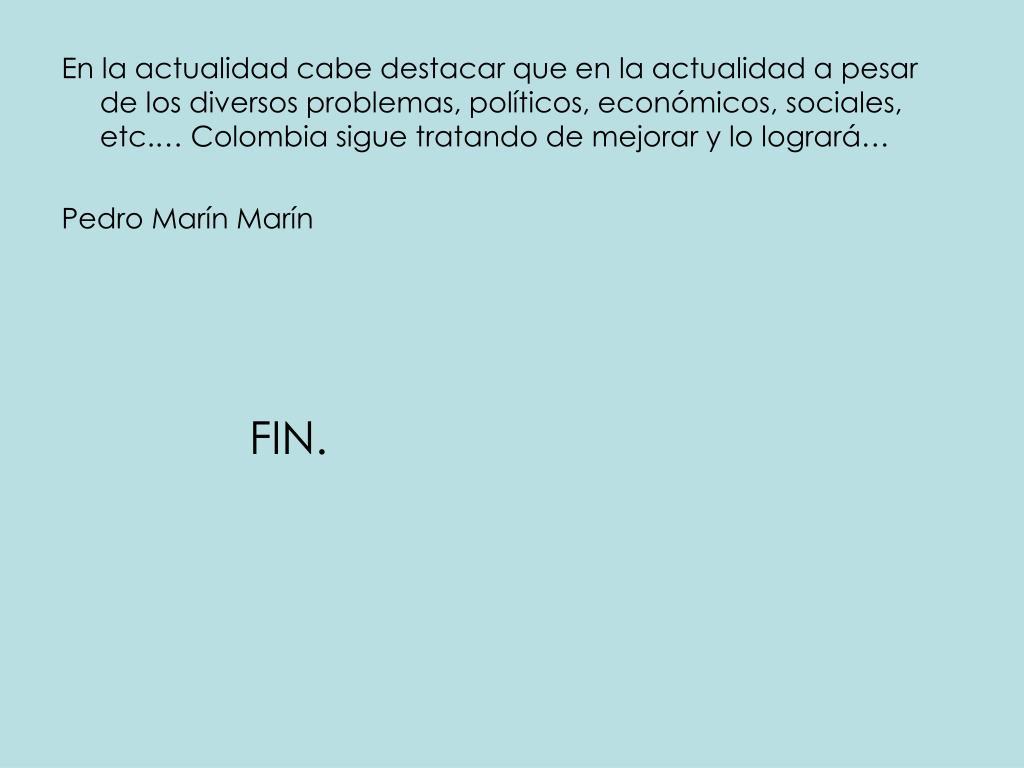 En la actualidad cabe destacar que en la actualidad a pesar de los diversos problemas, políticos, económicos, sociales, etc.… Colombia sigue tratando de mejorar y lo logrará…