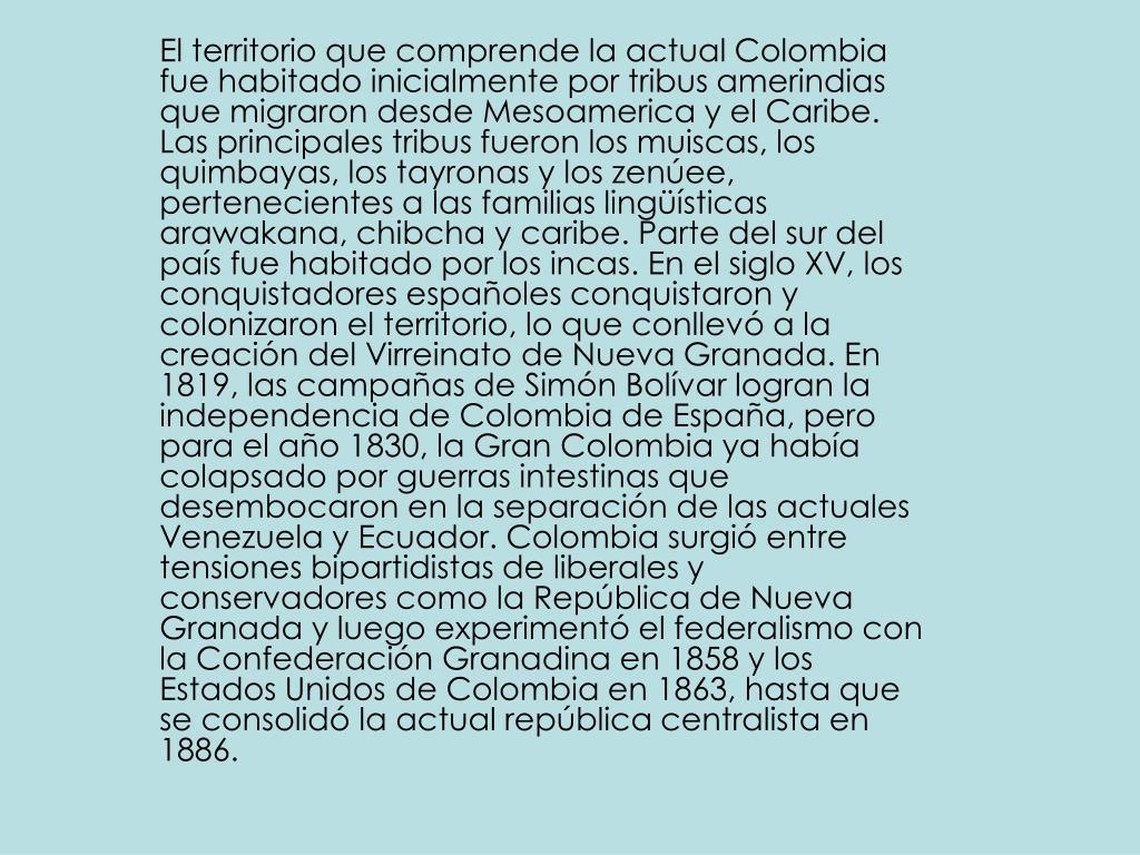 El territorio que comprende la actual Colombia fue habitado inicialmente por tribus amerindias que migraron desde Mesoamerica y el Caribe. Las principales tribus fueron los muiscas, los quimbayas, los tayronas y los zenúee, pertenecientes a las familias lingüísticas arawakana, chibcha y caribe. Parte del sur del país fue habitado por los incas. En el siglo XV, los conquistadores españoles conquistaron y colonizaron el territorio, lo que conllevó a la creación del Virreinato de Nueva Granada. En 1819, las campañas de Simón Bolívar logran la independencia de Colombia de España, pero para el año 1830, la Gran Colombia ya había colapsado por guerras intestinas que desembocaron en la separación de las actuales Venezuela y Ecuador. Colombia surgió entre tensiones bipartidistas de liberales y conservadores como la República de Nueva Granada y luego experimentó el federalismo con la Confederación Granadina en 1858 y los Estados Unidos de Colombia en 1863, hasta que se consolidó la actual república centralista en 1886.