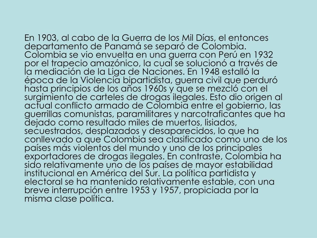 En 1903, al cabo de la Guerra de los Mil Días, el entonces departamento de Panamá se separó de Colombia. Colombia se vio envuelta en una guerra con Perú en 1932 por el trapecio amazónico, la cual se solucionó a través de la mediación de la Liga de Naciones. En 1948 estalló la época de la Violencia bipartidista, guerra civil que perduró hasta principios de los años 1960s y que se mezcló con el surgimiento de carteles de drogas ilegales. Esto dio origen al actual conflicto armado de Colombia entre el gobierno, las guerrillas comunistas, paramilitares y narcotraficantes que ha dejado como resultado miles de muertos, lisiados, secuestrados, desplazados y desaparecidos, lo que ha conllevado a que Colombia sea clasificado como uno de los países más violentos del mundo y uno de los principales exportadores de drogas ilegales. En contraste, Colombia ha sido relativamente uno de los países de mayor estabilidad institucional en América del Sur. La política partidista y electoral se ha mantenido relativamente estable, con una breve interrupción entre 1953 y 1957, propiciada por la misma clase política.