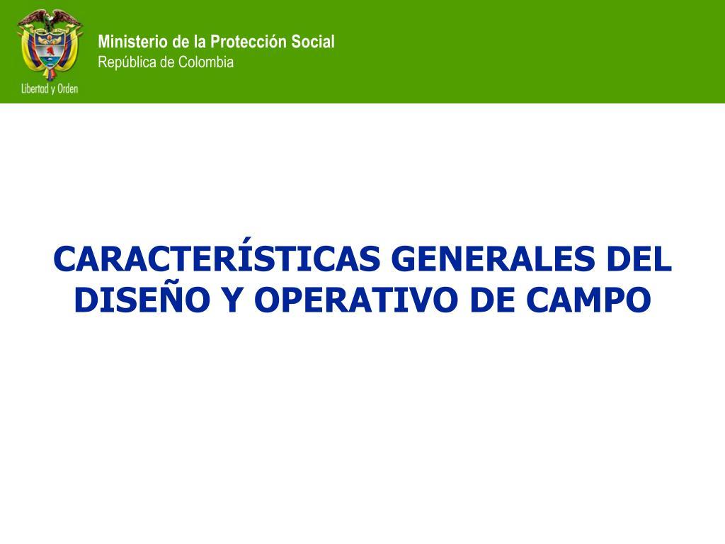 CARACTERÍSTICAS GENERALES DEL DISEÑO Y OPERATIVO DE CAMPO