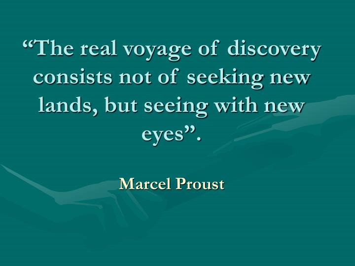 """The real voyage of discovery consists not of seeking new lands, but seeing with new eyes""."