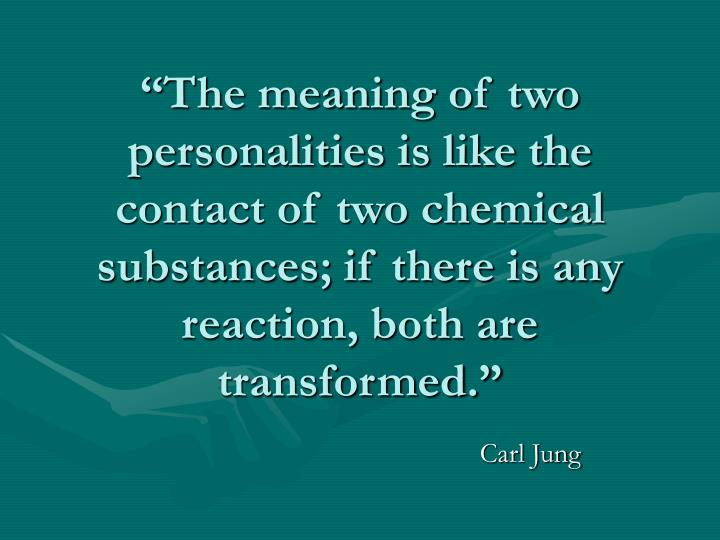 """The meaning of two personalities is like the contact of two chemical substances; if there is any reaction, both are transformed."""