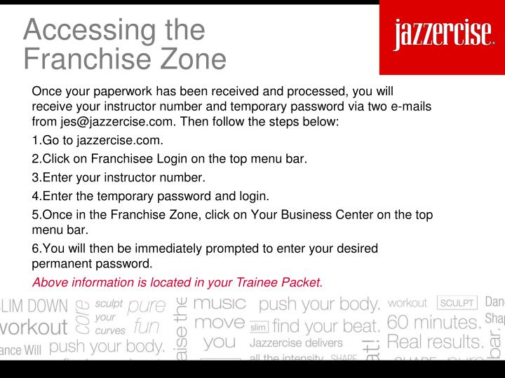 Once your paperwork has been received andprocessed, you will receive your instructor number and temporary password via two e-mails from jes@jazzercise.com. Then follow the steps below: