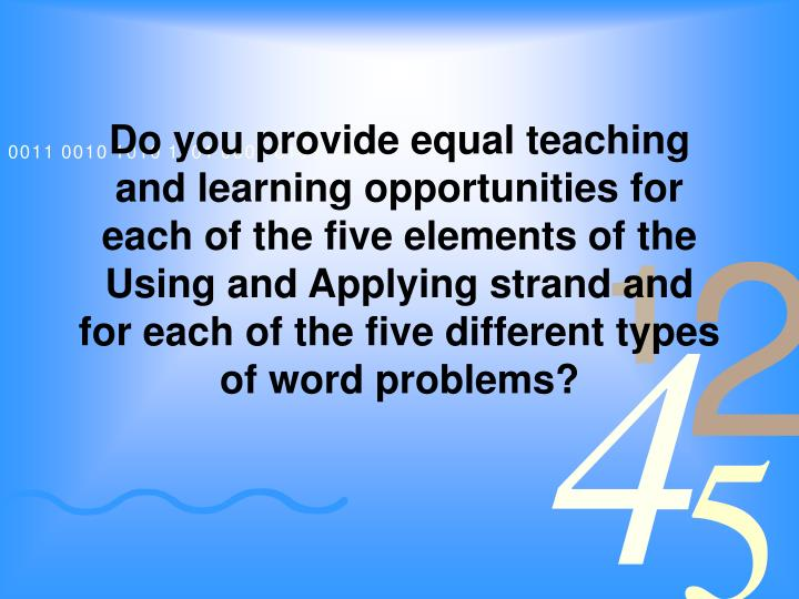 Do you provide equal teaching and learning opportunities for each of the five elements of the Using and Applying strand and for each of the five different types of word problems?