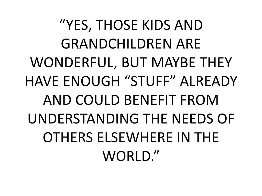 """YES, THOSE KIDS AND GRANDCHILDREN ARE WONDERFUL, BUT MAYBE THEY HAVE ENOUGH ""STUFF"" ALREADY AND COULD BENEFIT FROM UNDERSTANDING THE NEEDS OF OTHERS ELSEWHERE IN THE WORLD."""