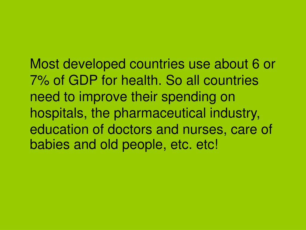 Most developed countries use about 6 or 7% of GDP for health. So all countries need to improve their spending on hospitals, the pharmaceutical industry, education of doctors and nurses, care of babies and old people, etc. etc!