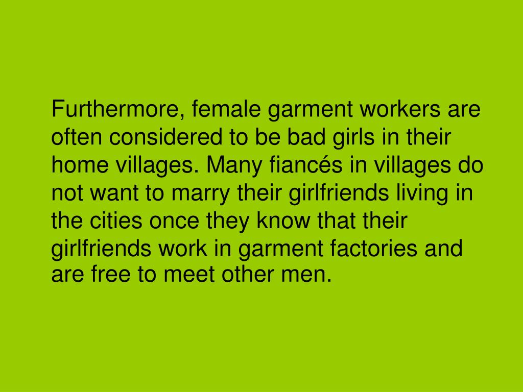 Furthermore, female garment workers are often considered to be bad girls in their home villages. Many fiancés in villages do not want to marry their girlfriends living in the cities once they know that their girlfriends work in garment factories and are free to meet other men.