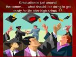 graduation is just around the corner what should i be doing to get ready for life after high school